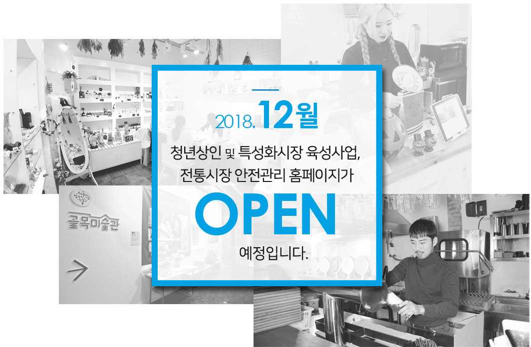 2018년 12월 청년상인 및 특성화시장 육성사업, 전통시장 안전관리 홈페이지가 OPEN 예정입니다.